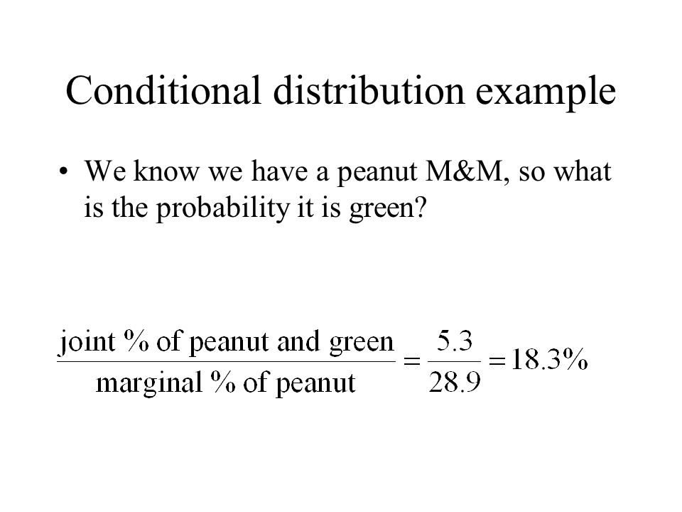 Conditional distribution example We know we have a peanut M&M, so what is the probability it is green