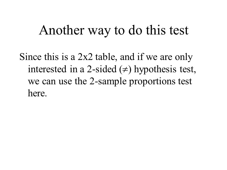 Another way to do this test Since this is a 2x2 table, and if we are only interested in a 2-sided (  ) hypothesis test, we can use the 2-sample proportions test here.