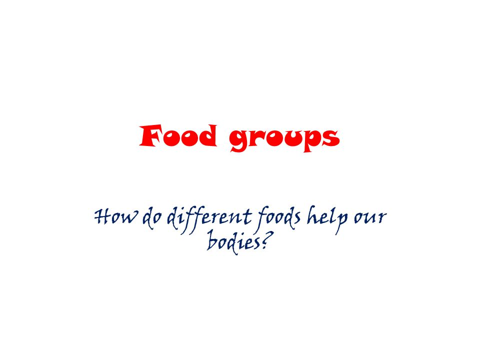 Food groups How do different foods help our bodies?