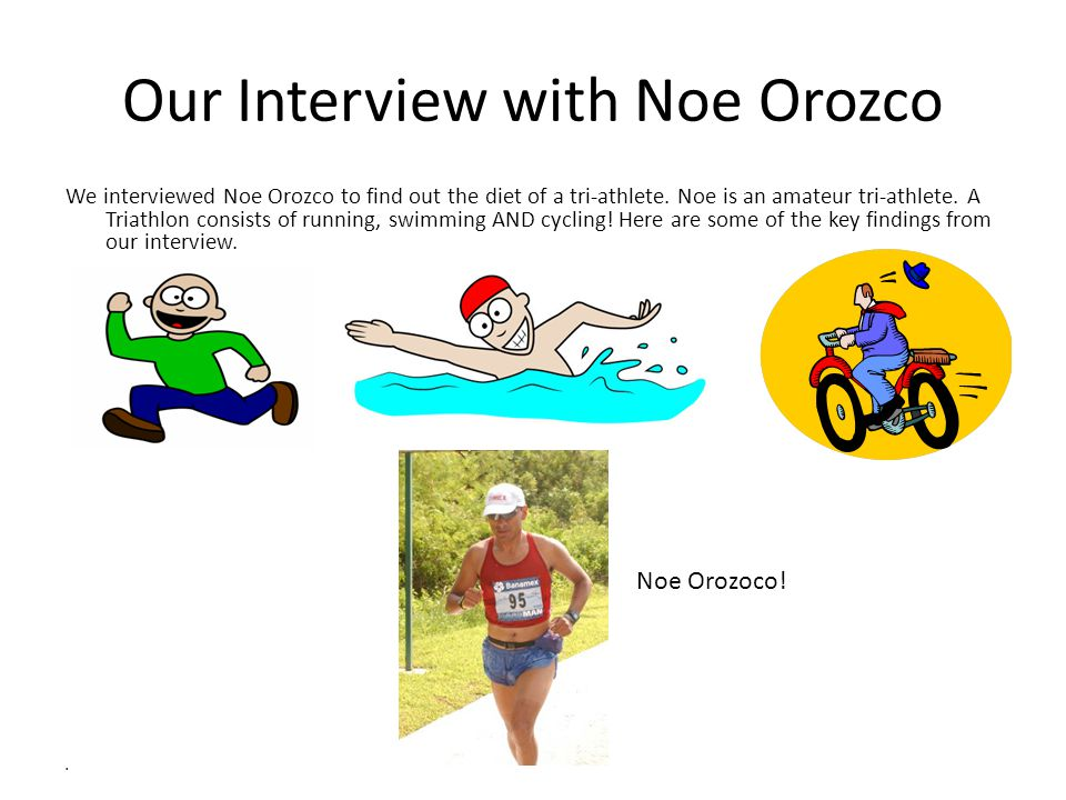 Our Interview with Noe Orozco We interviewed Noe Orozco to find out the diet of a tri-athlete.