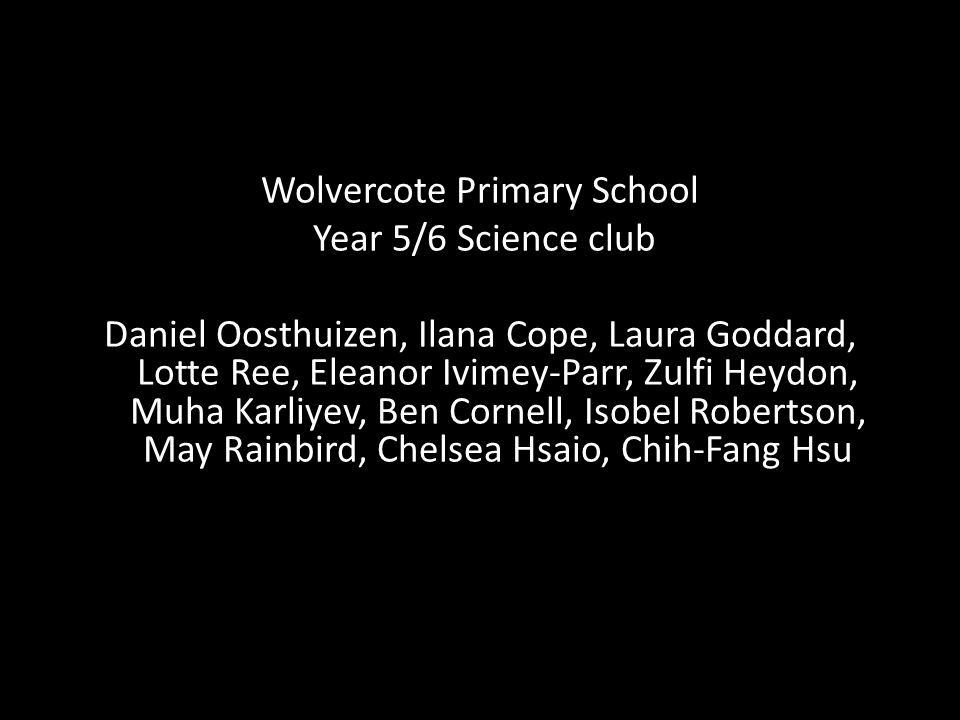 Wolvercote Primary School Year 5/6 Science club Daniel Oosthuizen, Ilana Cope, Laura Goddard, Lotte Ree, Eleanor Ivimey-Parr, Zulfi Heydon, Muha Karliyev, Ben Cornell, Isobel Robertson, May Rainbird, Chelsea Hsaio, Chih-Fang Hsu