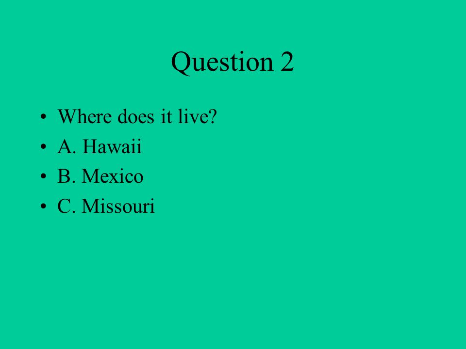 Question 2 Where does it live? A. Hawaii B. Mexico C. Missouri