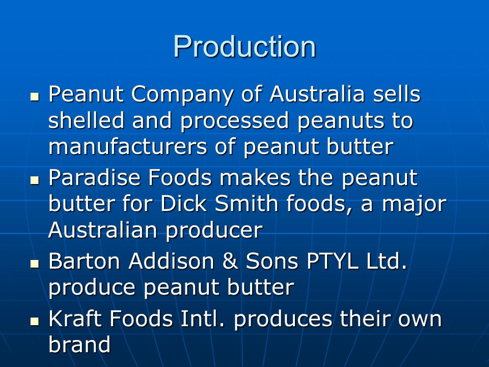 Production Peanut Company of Australia sells shelled and processed peanuts to manufacturers of peanut butter Peanut Company of Australia sells shelled and processed peanuts to manufacturers of peanut butter Paradise Foods makes the peanut butter for Dick Smith foods, a major Australian producer Paradise Foods makes the peanut butter for Dick Smith foods, a major Australian producer Barton Addison & Sons PTYL Ltd.