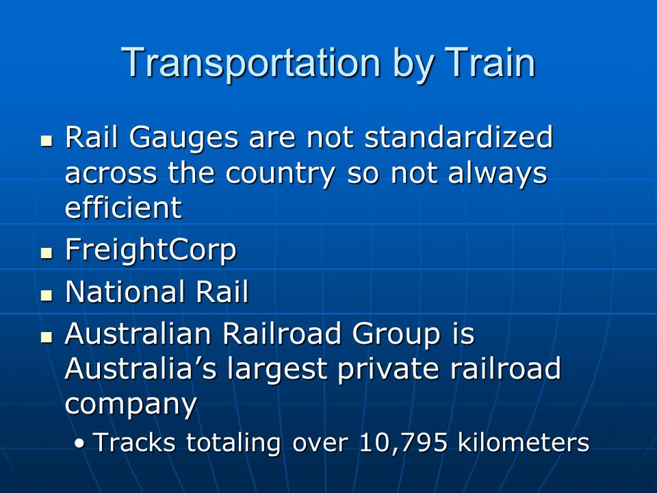 Transportation by Train Rail Gauges are not standardized across the country so not always efficient Rail Gauges are not standardized across the country so not always efficient FreightCorp FreightCorp National Rail National Rail Australian Railroad Group is Australia's largest private railroad company Australian Railroad Group is Australia's largest private railroad company Tracks totaling over 10,795 kilometersTracks totaling over 10,795 kilometers