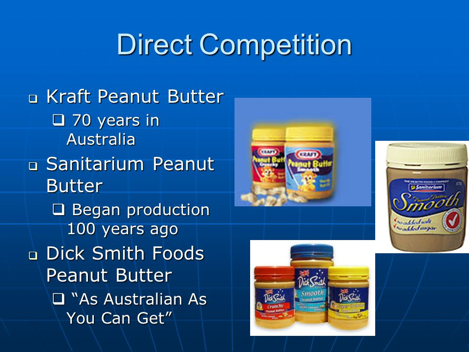 Direct Competition  Kraft Peanut Butter  70 years in Australia  Sanitarium Peanut Butter  Began production 100 years ago  Dick Smith Foods Peanut Butter  As Australian As You Can Get