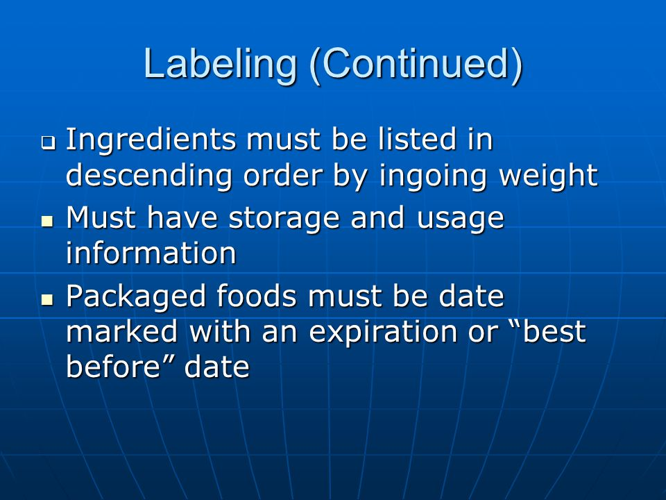 Labeling (Continued)  Ingredients must be listed in descending order by ingoing weight Must have storage and usage information Must have storage and usage information Packaged foods must be date marked with an expiration or best before date Packaged foods must be date marked with an expiration or best before date