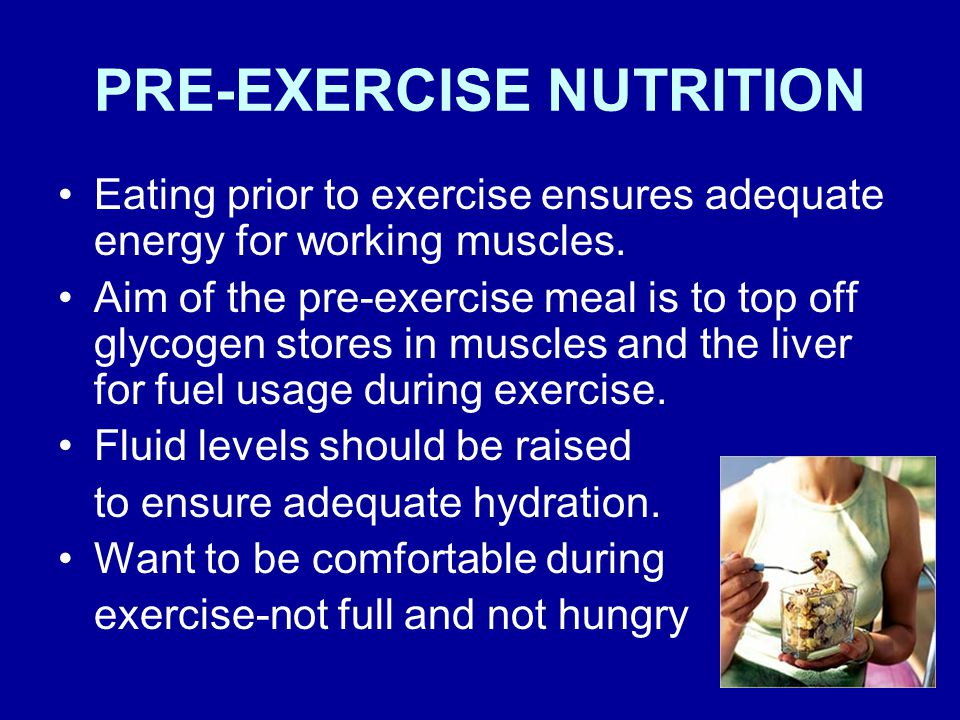 PRE-EXERCISE NUTRITION Eating prior to exercise ensures adequate energy for working muscles.