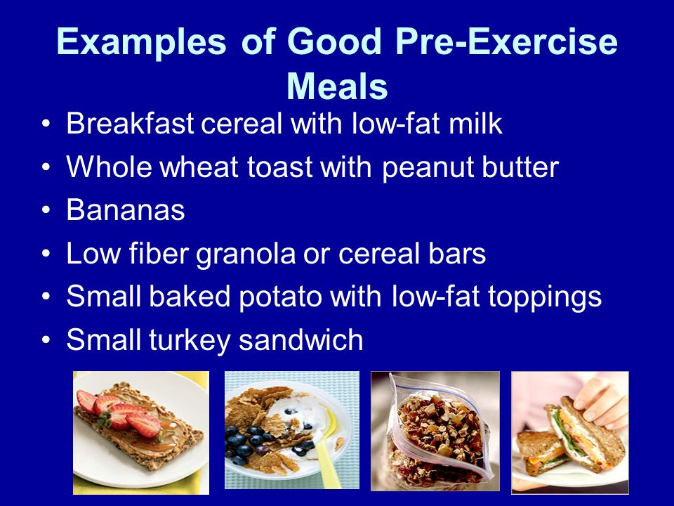 Breakfast cereal with low-fat milk Whole wheat toast with peanut butter Bananas Low fiber granola or cereal bars Small baked potato with low-fat toppings Small turkey sandwich Examples of Good Pre-Exercise Meals