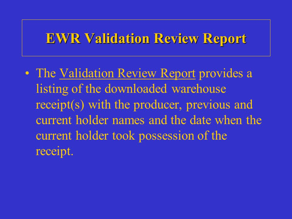 EWR Validation Review Report The Validation Review Report provides a listing of the downloaded warehouse receipt(s) with the producer, previous and current holder names and the date when the current holder took possession of the receipt.