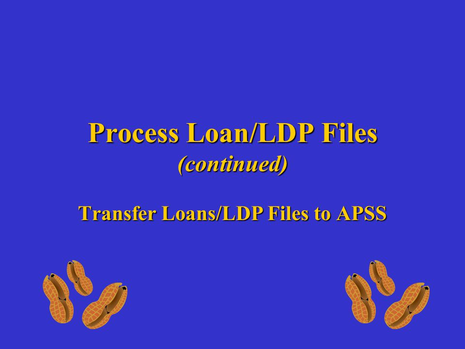 Process Loan/LDP Files (continued) Transfer Loans/LDP Files to APSS