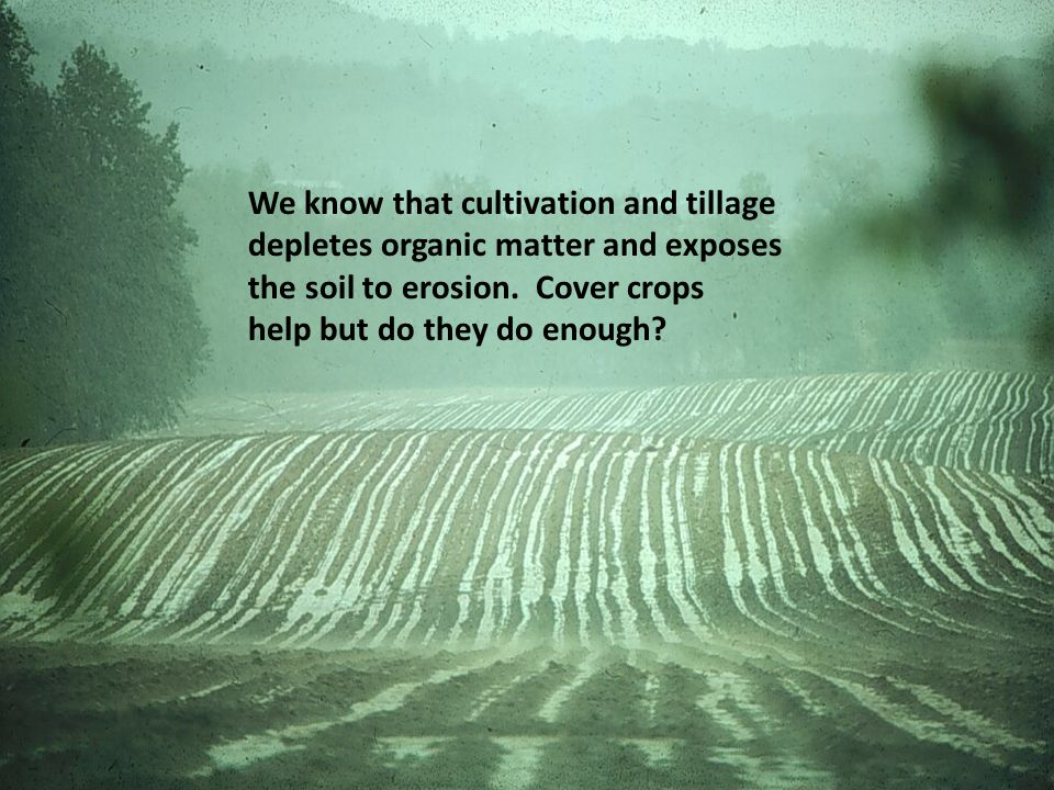 We know that cultivation and tillage depletes organic matter and exposes the soil to erosion.