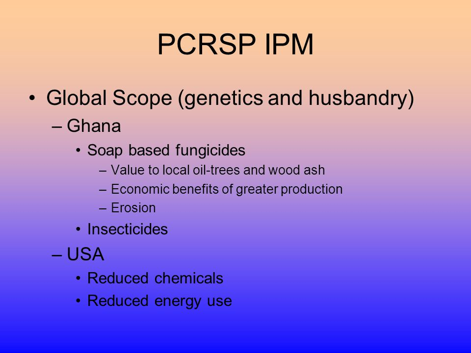 PCRSP IPM Global Scope (genetics and husbandry) –Ghana Soap based fungicides –Value to local oil-trees and wood ash –Economic benefits of greater production –Erosion Insecticides –USA Reduced chemicals Reduced energy use