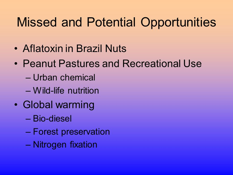 Missed and Potential Opportunities Aflatoxin in Brazil Nuts Peanut Pastures and Recreational Use –Urban chemical –Wild-life nutrition Global warming –Bio-diesel –Forest preservation –Nitrogen fixation