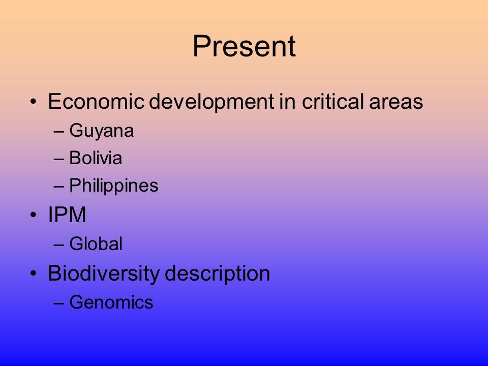 Present Economic development in critical areas –Guyana –Bolivia –Philippines IPM –Global Biodiversity description –Genomics