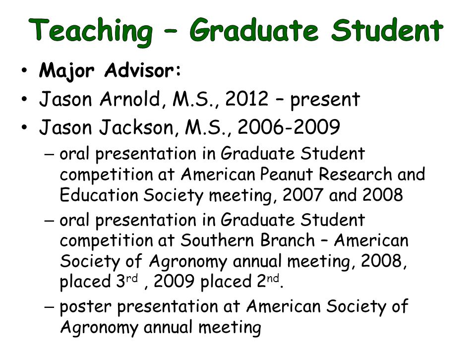 Major Advisor: Jason Arnold, M.S., 2012 – present Jason Jackson, M.S., 2006-2009 – oral presentation in Graduate Student competition at American Peanut Research and Education Society meeting, 2007 and 2008 – oral presentation in Graduate Student competition at Southern Branch – American Society of Agronomy annual meeting, 2008, placed 3 rd, 2009 placed 2 nd.