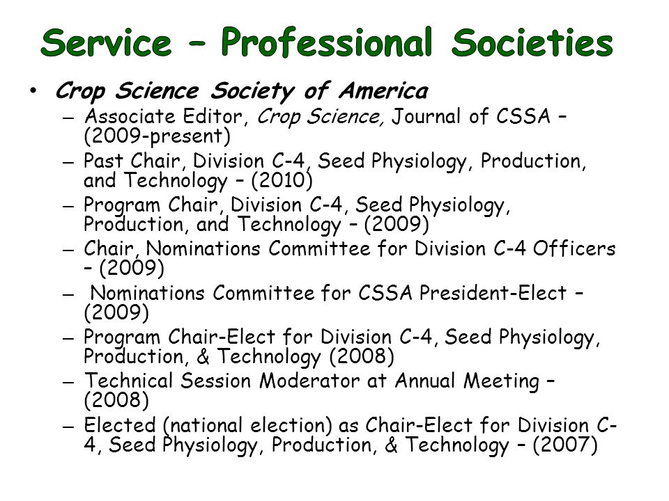 Crop Science Society of America – Associate Editor, Crop Science, Journal of CSSA – (2009-present) – Past Chair, Division C-4, Seed Physiology, Production, and Technology – (2010) – Program Chair, Division C-4, Seed Physiology, Production, and Technology – (2009) – Chair, Nominations Committee for Division C-4 Officers – (2009) – Nominations Committee for CSSA President-Elect – (2009) – Program Chair-Elect for Division C-4, Seed Physiology, Production, & Technology (2008) – Technical Session Moderator at Annual Meeting – (2008) – Elected (national election) as Chair-Elect for Division C- 4, Seed Physiology, Production, & Technology – (2007)