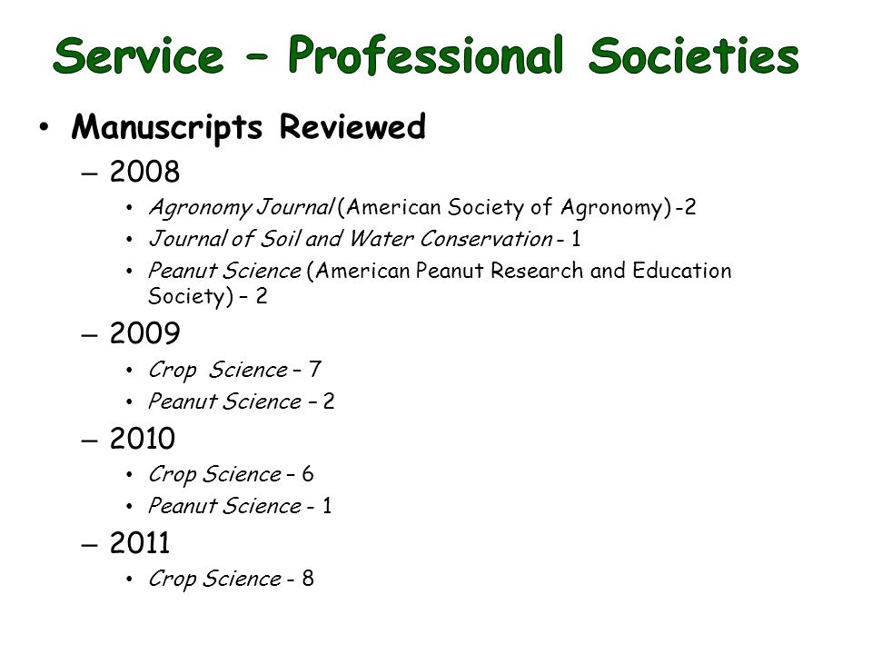 Manuscripts Reviewed – 2008 Agronomy Journal (American Society of Agronomy) -2 Journal of Soil and Water Conservation - 1 Peanut Science (American Peanut Research and Education Society) – 2 – 2009 Crop Science – 7 Peanut Science – 2 – 2010 Crop Science – 6 Peanut Science - 1 – 2011 Crop Science - 8