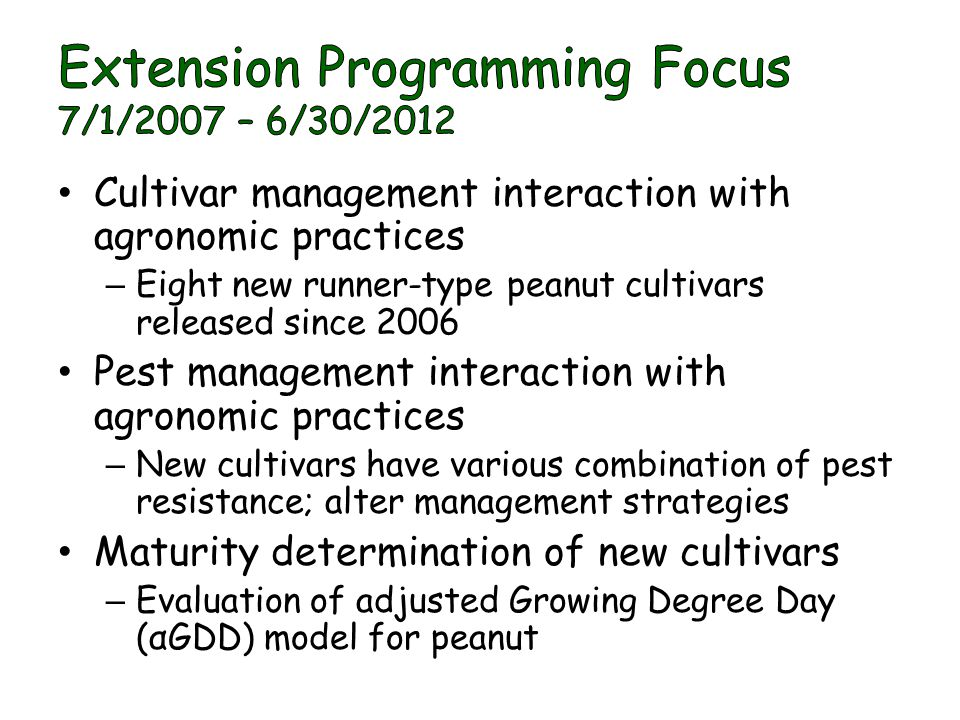 Cultivar management interaction with agronomic practices – Eight new runner-type peanut cultivars released since 2006 Pest management interaction with agronomic practices – New cultivars have various combination of pest resistance; alter management strategies Maturity determination of new cultivars – Evaluation of adjusted Growing Degree Day (αGDD) model for peanut