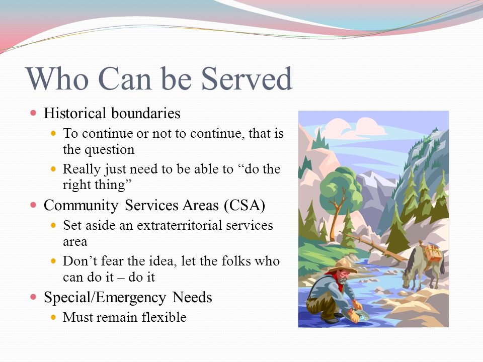 Who Can be Served Historical boundaries To continue or not to continue, that is the question Really just need to be able to do the right thing Community Services Areas (CSA) Set aside an extraterritorial services area Don't fear the idea, let the folks who can do it – do it Special/Emergency Needs Must remain flexible
