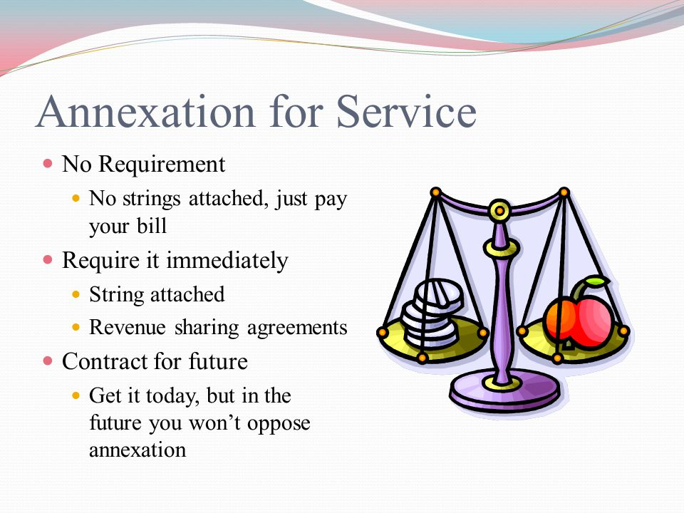 Annexation for Service No Requirement No strings attached, just pay your bill Require it immediately String attached Revenue sharing agreements Contract for future Get it today, but in the future you won't oppose annexation