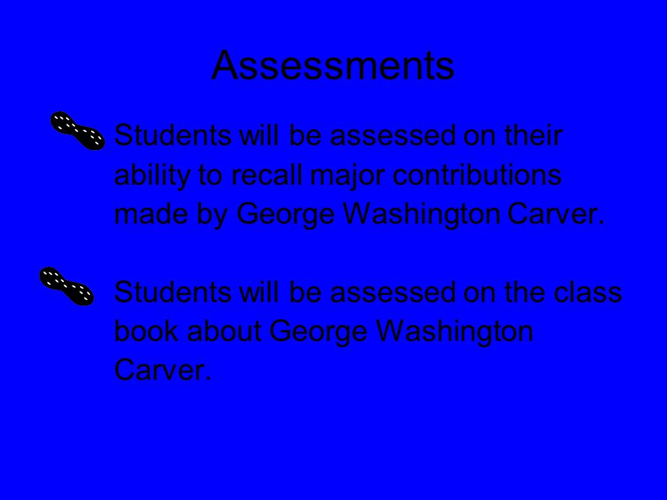 Assessments Students will be assessed on their ability to recall major contributions made by George Washington Carver.
