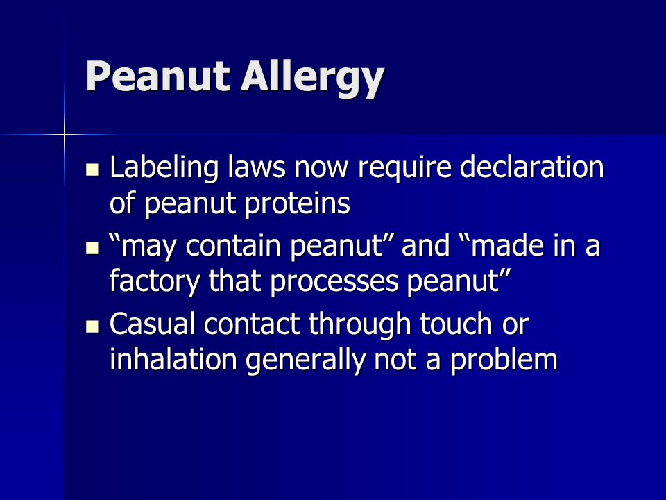 Peanut Allergy Labeling laws now require declaration of peanut proteins Labeling laws now require declaration of peanut proteins may contain peanut and made in a factory that processes peanut may contain peanut and made in a factory that processes peanut Casual contact through touch or inhalation generally not a problem Casual contact through touch or inhalation generally not a problem