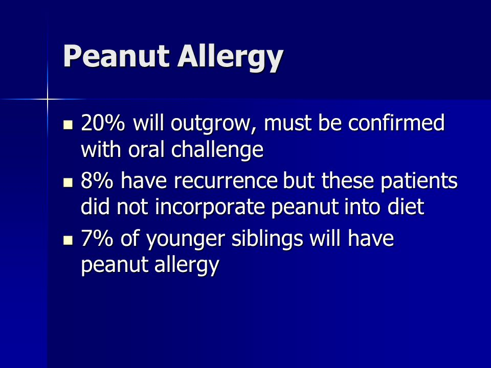 Peanut Allergy 20% will outgrow, must be confirmed with oral challenge 20% will outgrow, must be confirmed with oral challenge 8% have recurrence but