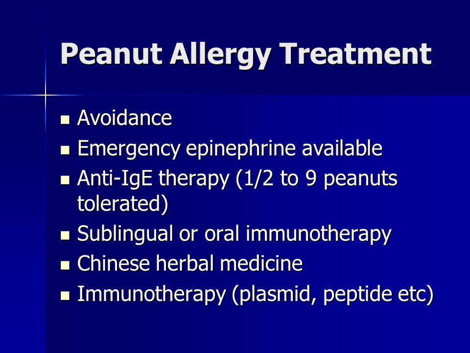 Peanut Allergy Treatment Avoidance Avoidance Emergency epinephrine available Emergency epinephrine available Anti-IgE therapy (1/2 to 9 peanuts tolerated) Anti-IgE therapy (1/2 to 9 peanuts tolerated) Sublingual or oral immunotherapy Sublingual or oral immunotherapy Chinese herbal medicine Chinese herbal medicine Immunotherapy (plasmid, peptide etc) Immunotherapy (plasmid, peptide etc)