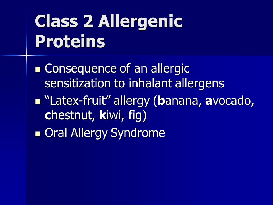 Class 2 Allergenic Proteins Consequence of an allergic sensitization to inhalant allergens Consequence of an allergic sensitization to inhalant allergens Latex-fruit allergy (banana, avocado, chestnut, kiwi, fig) Latex-fruit allergy (banana, avocado, chestnut, kiwi, fig) Oral Allergy Syndrome Oral Allergy Syndrome