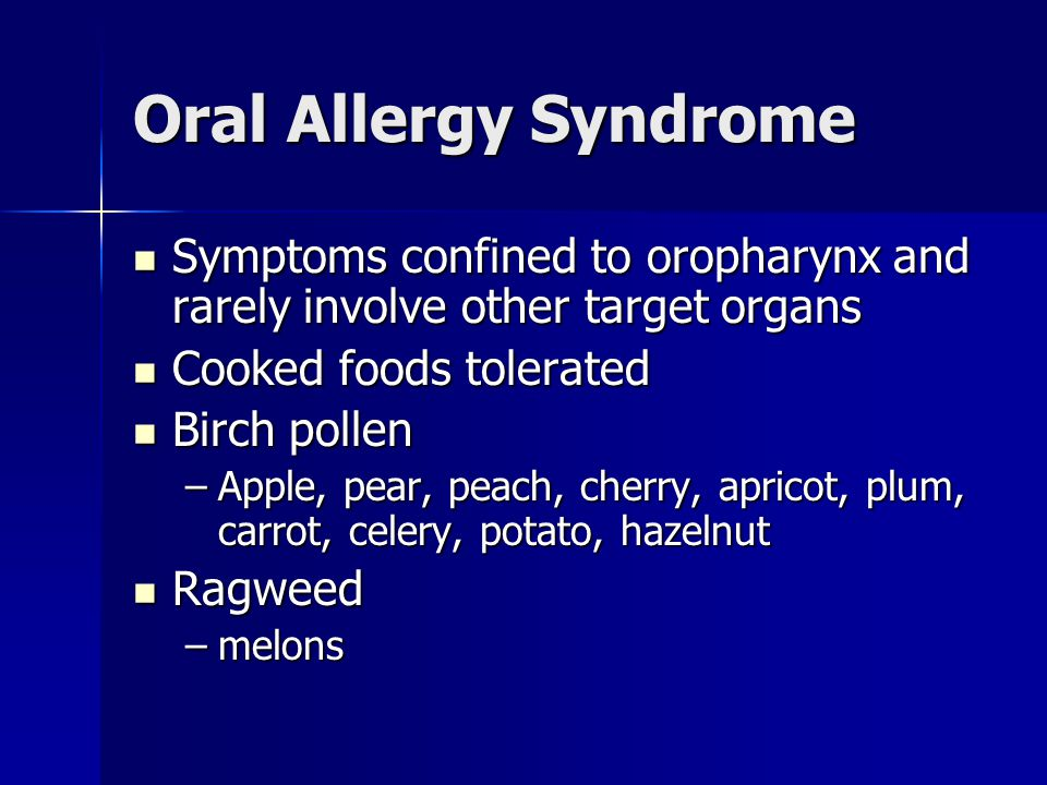 Oral Allergy Syndrome Symptoms confined to oropharynx and rarely involve other target organs Symptoms confined to oropharynx and rarely involve other target organs Cooked foods tolerated Cooked foods tolerated Birch pollen Birch pollen –Apple, pear, peach, cherry, apricot, plum, carrot, celery, potato, hazelnut Ragweed Ragweed –melons