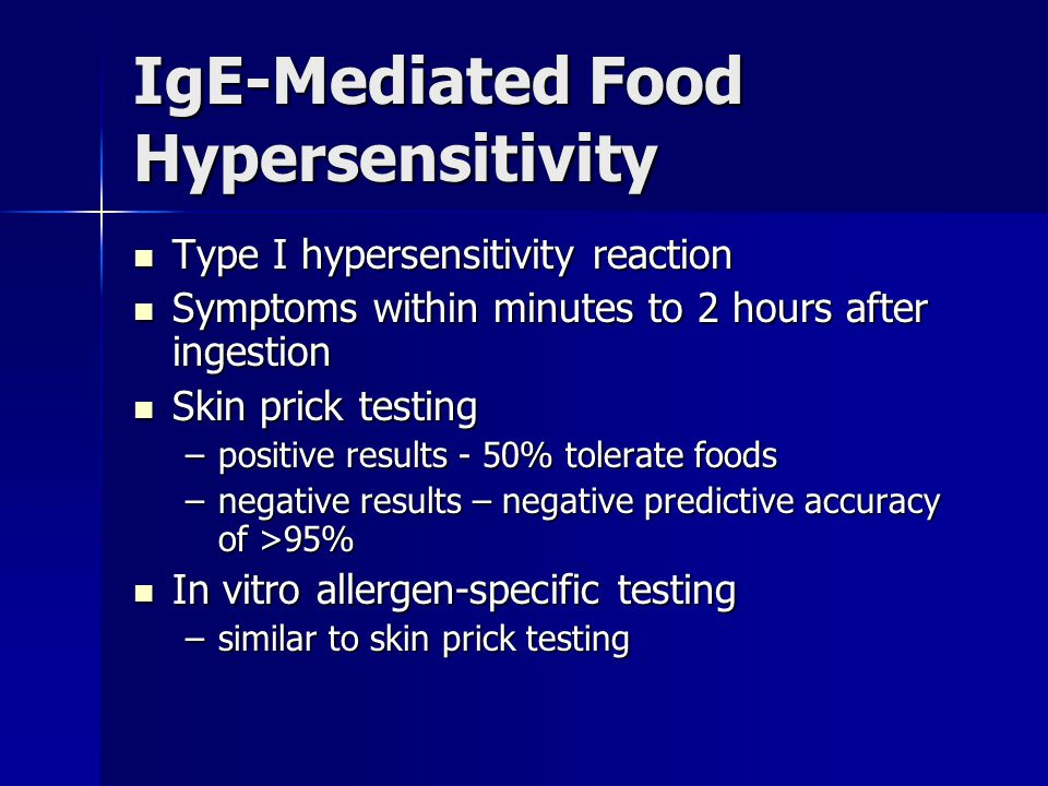 IgE-Mediated Food Hypersensitivity Type I hypersensitivity reaction Type I hypersensitivity reaction Symptoms within minutes to 2 hours after ingestion Symptoms within minutes to 2 hours after ingestion Skin prick testing Skin prick testing –positive results - 50% tolerate foods –negative results – negative predictive accuracy of >95% In vitro allergen-specific testing In vitro allergen-specific testing –similar to skin prick testing
