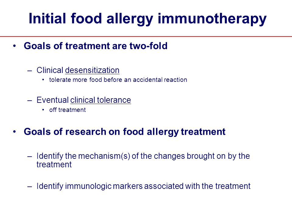 Initial food allergy immunotherapy Goals of treatment are two-fold –Clinical desensitization tolerate more food before an accidental reaction –Eventual clinical tolerance off treatment Goals of research on food allergy treatment –Identify the mechanism(s) of the changes brought on by the treatment –Identify immunologic markers associated with the treatment
