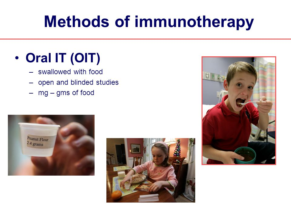 Methods of immunotherapy Oral IT (OIT) –swallowed with food –open and blinded studies –mg – gms of food