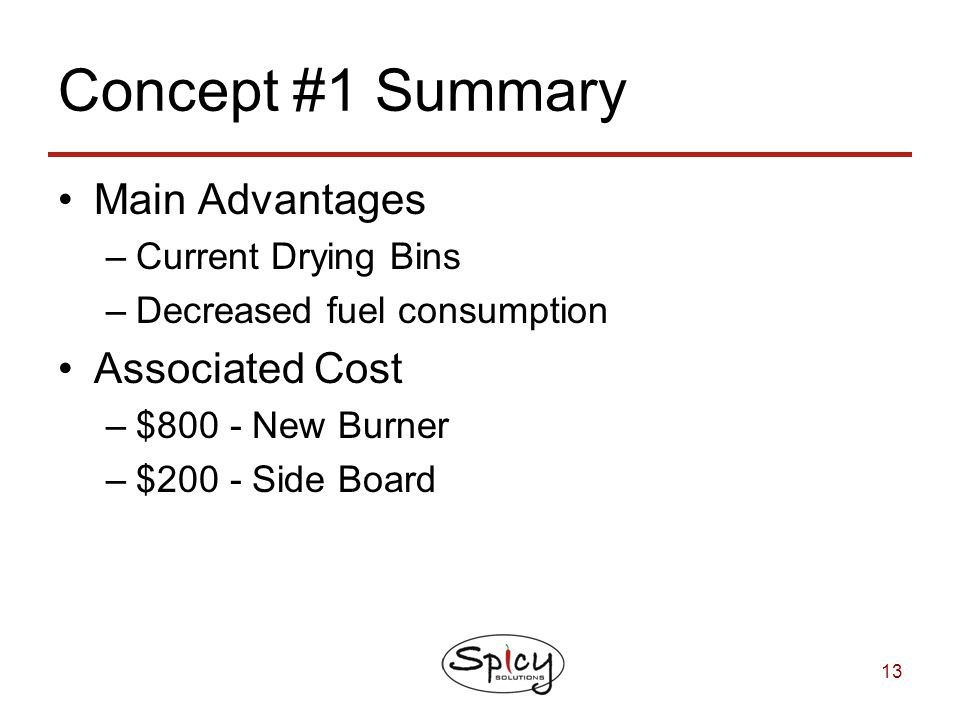 13 Concept #1 Summary Main Advantages –Current Drying Bins –Decreased fuel consumption Associated Cost –$800 - New Burner –$200 - Side Board