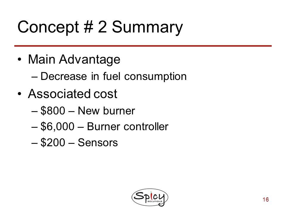 16 Concept # 2 Summary Main Advantage –Decrease in fuel consumption Associated cost –$800 – New burner –$6,000 – Burner controller –$200 – Sensors