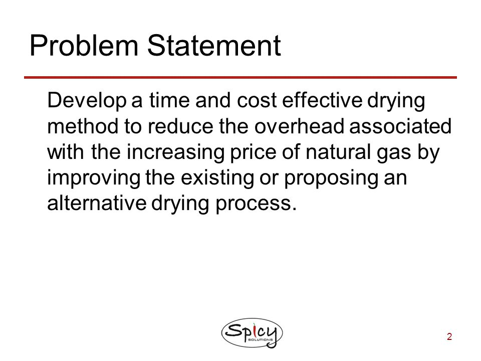 2 Problem Statement Develop a time and cost effective drying method to reduce the overhead associated with the increasing price of natural gas by impr
