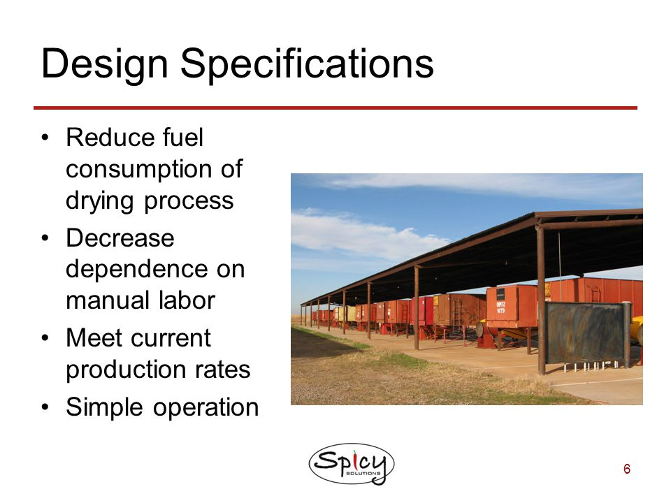 6 Design Specifications Reduce fuel consumption of drying process Decrease dependence on manual labor Meet current production rates Simple operation