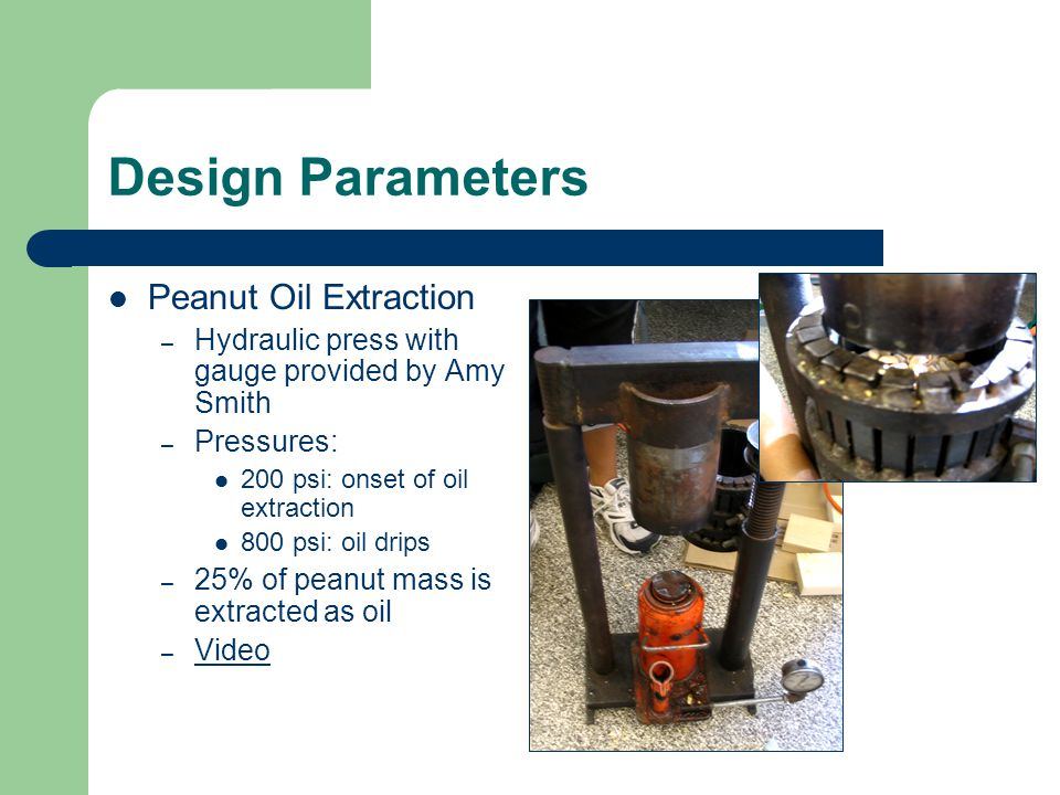 Design Parameters Peanut Oil Extraction – Hydraulic press with gauge provided by Amy Smith – Pressures: 200 psi: onset of oil extraction 800 psi: oil
