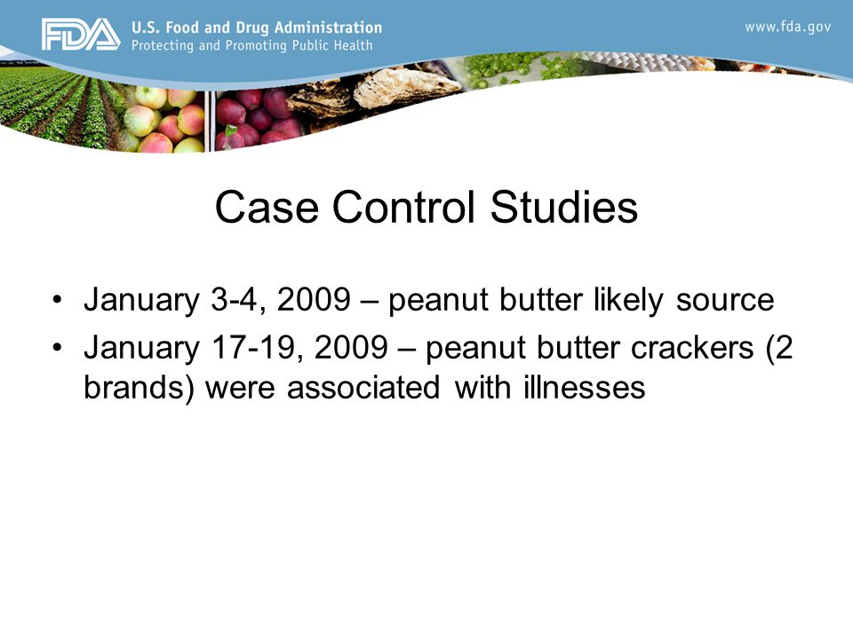 Case Control Studies January 3-4, 2009 – peanut butter likely source January 17-19, 2009 – peanut butter crackers (2 brands) were associated with illnesses