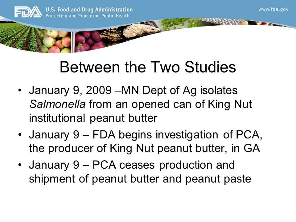 Between the Two Studies January 9, 2009 –MN Dept of Ag isolates Salmonella from an opened can of King Nut institutional peanut butter January 9 – FDA begins investigation of PCA, the producer of King Nut peanut butter, in GA January 9 – PCA ceases production and shipment of peanut butter and peanut paste
