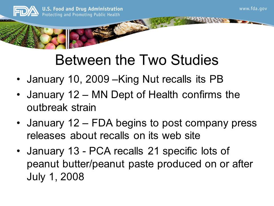 Between the Two Studies January 14 – Kellogg's announces hold on 2 brands of PB crackers January 16 – CT Dept of Health, MI Dept Community Health and GA Dept of Agriculture independently find Salmonella in unopened 5-lb containers of King Nut PB –PCA expands recall - all peanut butter produced on or after August 8, 2008 and all paste produced on or after September 26, 2008 –Kellogg's recalls 2 brands of peanut butter crackers January 17 – CDC & FDA issue advisory regarding PB and PB containing products January 18 – after FDA notifies PCA of state testing results, PCA expands recall to PB and PP produced on or after July 1, 2008