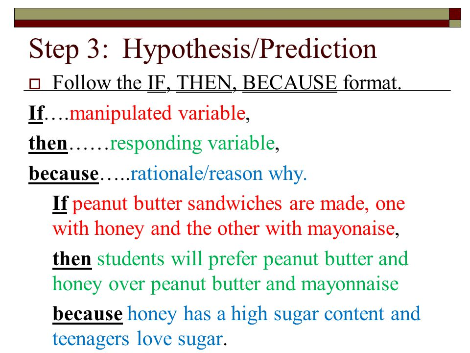 Step 3:Hypothesis/Prediction  Follow the IF, THEN, BECAUSE format.