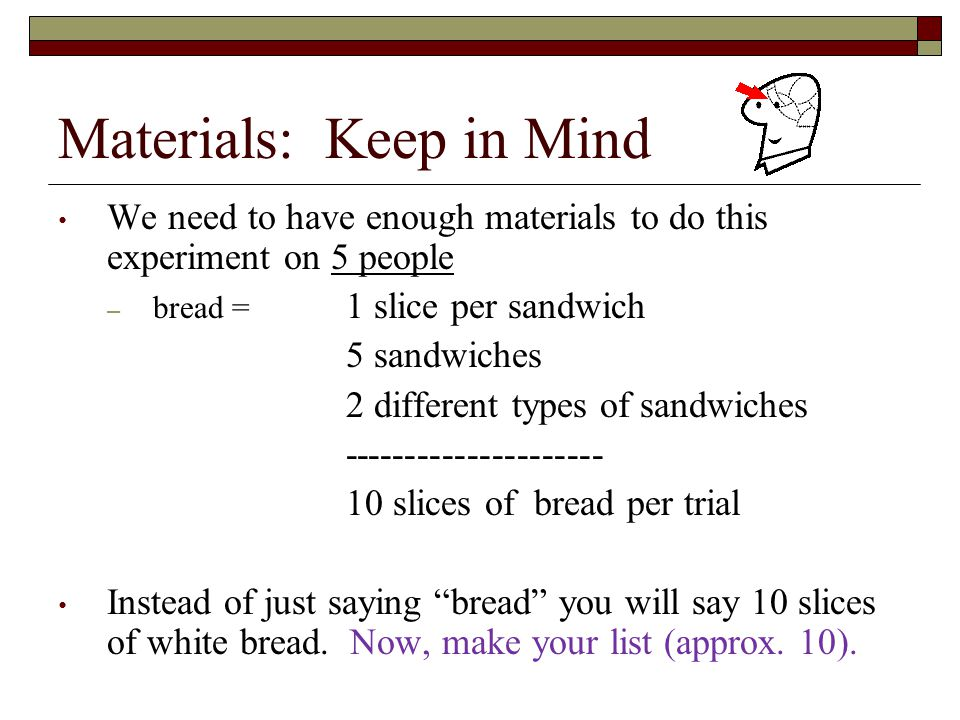 Materials: Keep in Mind We need to have enough materials to do this experiment on 5 people – bread = 1 slice per sandwich 5 sandwiches 2 different types of sandwiches --------------------- 10 slices of bread per trial Instead of just saying bread you will say 10 slices of white bread.