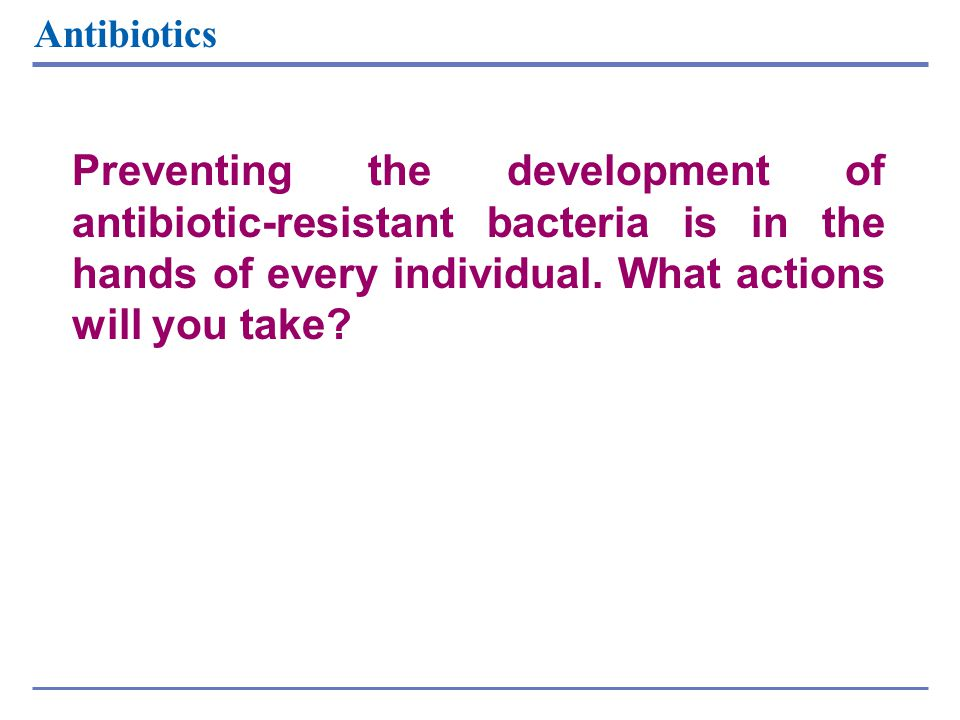 Preventing the development of antibiotic-resistant bacteria is in the hands of every individual. What actions will you take? Antibiotics