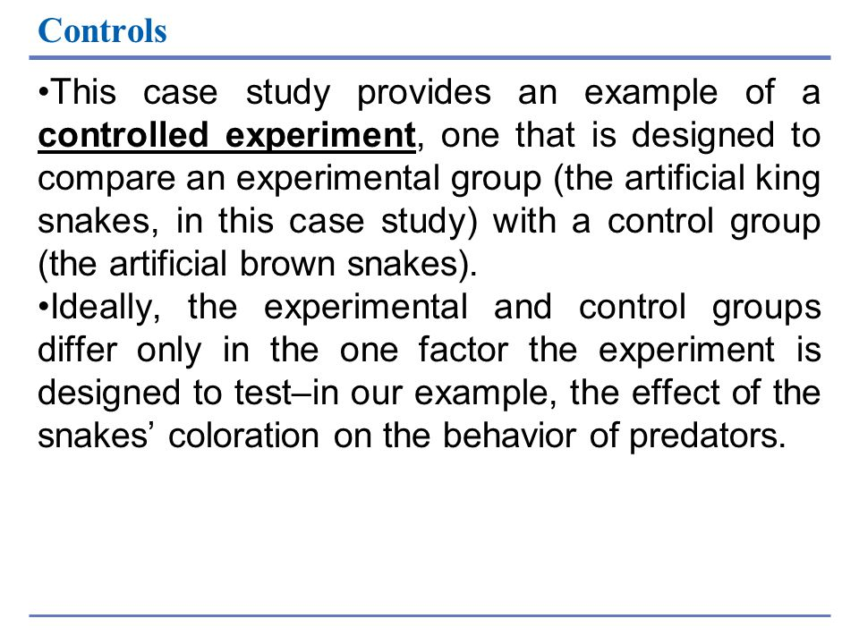 Controls This case study provides an example of a controlled experiment, one that is designed to compare an experimental group (the artificial king sn