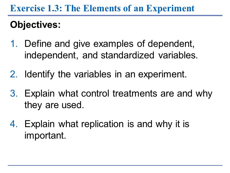 Exercise 1.3: The Elements of an Experiment Objectives: 1.Define and give examples of dependent, independent, and standardized variables. 2.Identify t