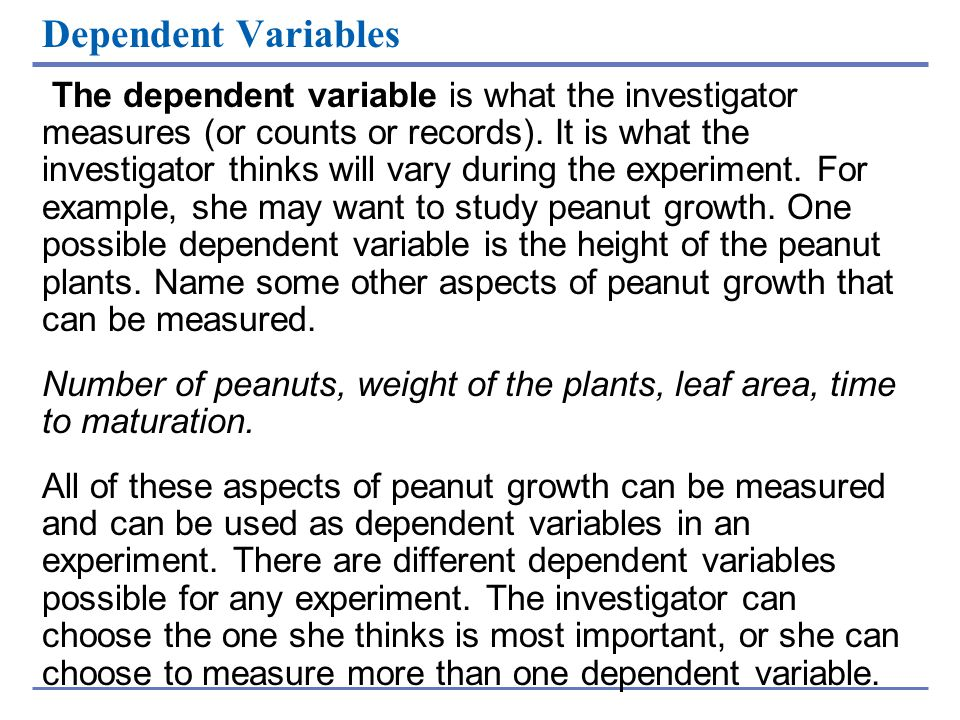 Dependent Variables The dependent variable is what the investigator measures (or counts or records). It is what the investigator thinks will vary duri