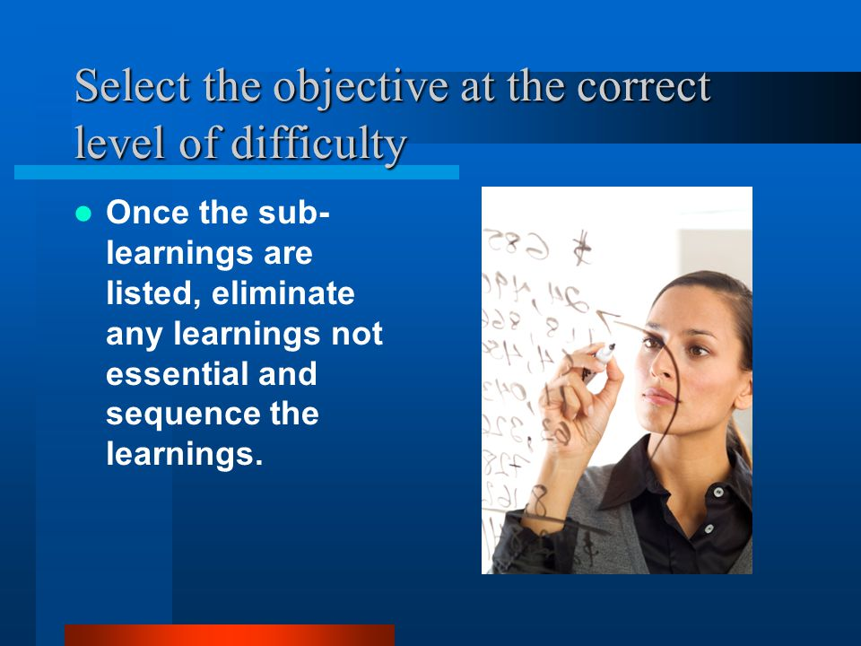 Select the Objective: Level of Difficulty If we start instruction at a level that is either too easy or too difficult for the learners, we are wasting their time and ours.