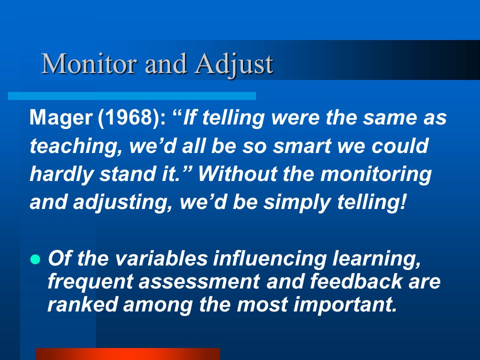 Monitor and Adjust Porter and Brophy (1988): Effective teachers continuously monitor their students' understanding of presentations and responses to assignments.