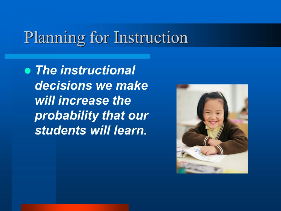Teach to the Objective Teachers must plan instruction around clearly defined objectives NOT activities Think about what the learning will look like if it is accomplished.